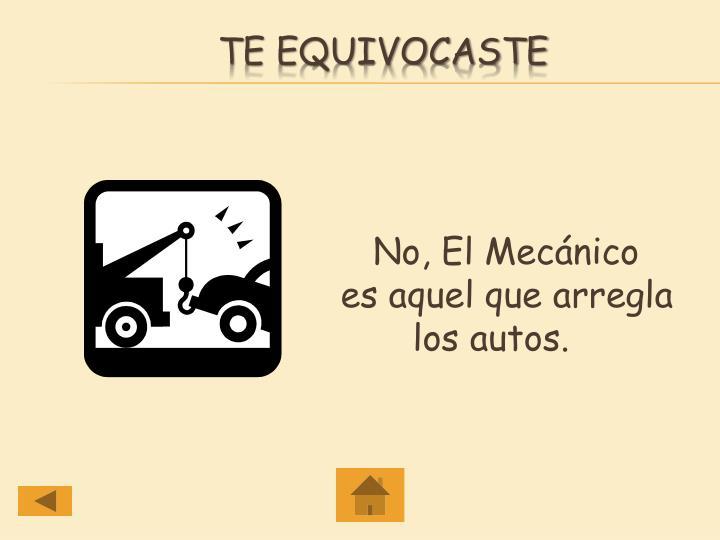 No, El Mecánico   es aquel que arregla   los autos.