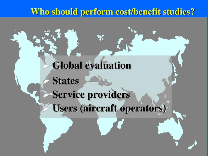 Who should perform cost/benefit studies?