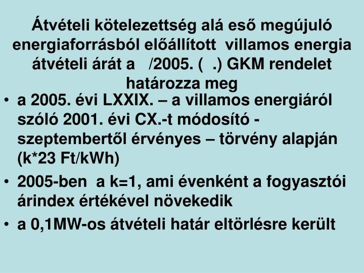 Átvételi kötelezettség alá eső megújuló energiaforrásból előállított  villamos energia átvételi árát a   /2005. (  .) GKM rendelet határozza meg
