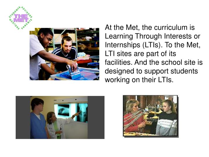 At the Met, the curriculum is Learning Through Interests or Internships (LTIs). To the Met, LTI sites are part of its facilities.And the school site is designed to support students working on their LTIs.