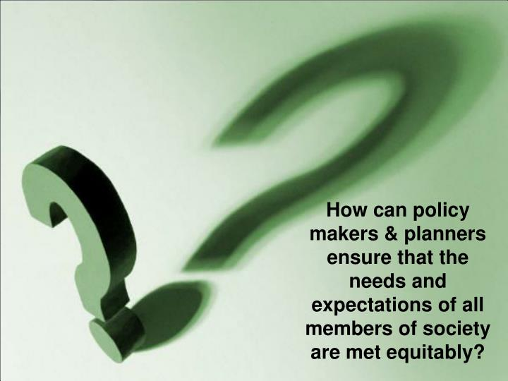 How can policy makers & planners ensure that the needs and expectations of all members of society are met equitably?