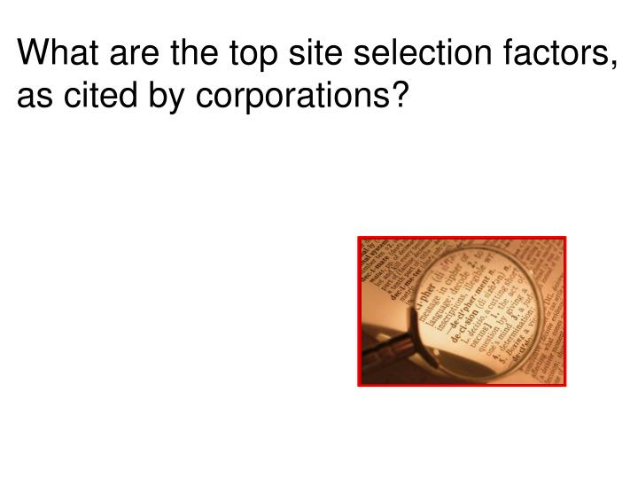What are the top site selection factors, as cited by corporations?