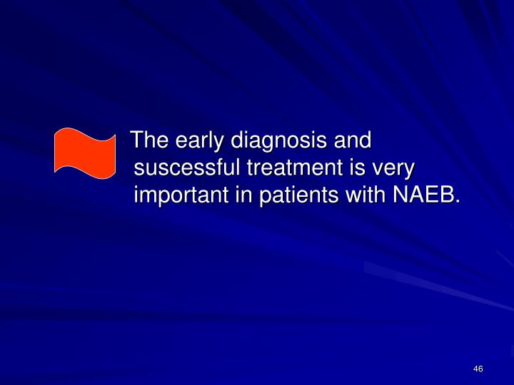 The early diagnosis and suscessful treatment is very important in patients with NAEB.