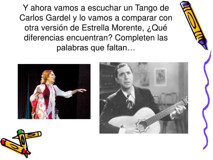 Y ahora vamos a escuchar un Tango de Carlos Gardel y lo vamos a comparar con otra versión de Estrella Morente, ¿Qué diferencias encuentran? Completen las palabras que faltan…