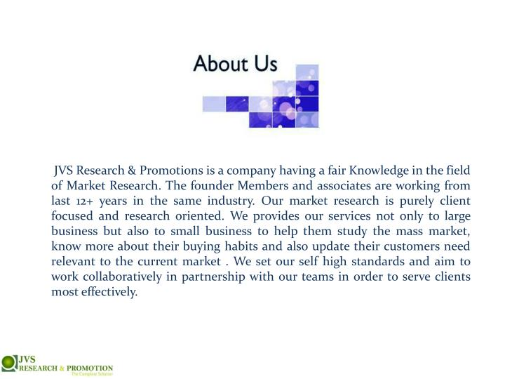 JVS Research & Promotions is a company having a fair Knowledge in the field of Market Research. The founder Members and associates are working from last 12+ years in the same industry. Our market research is purely client focused and research oriented. We provides our services not only to large business but also to small business to help them study the mass market, know more about their buying habits and also update their customers need relevant to the current market . We set our self high standards and aim to work collaboratively in partnership with our teams in order to serve clients most effectively.