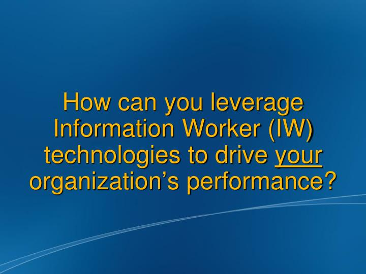 How can you leverage Information Worker (IW) technologies to drive