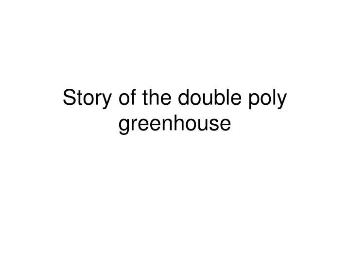 story of the double poly greenhouse