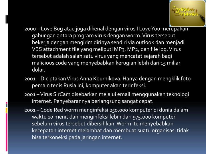 2000 – Love Bug atau juga dikenal dengan virus I Love You merupakan gabungan antara program virus dengan worm. Virus tersebut bekerja dengan mengirim dirinya sendiri via outlook dan menjadi VBS attachment file yang meliputi MP3, MP2, dan file jpg. Virus tersebut adalah salah satu virus yang mencatat sejarah bagi malicious code yang menyebabkan kerugian lebih dari 15 miliar dolar.