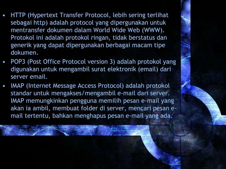 HTTP (Hypertext Transfer Protocol, lebih sering terlihat sebagai http) adalah protocol yang dipergunakan untuk mentransfer dokumen dalam World Wide Web (WWW). Protokol ini adalah protokol ringan, tidak berstatus dan generik yang dapat dipergunakan berbagai macam tipe dokumen.