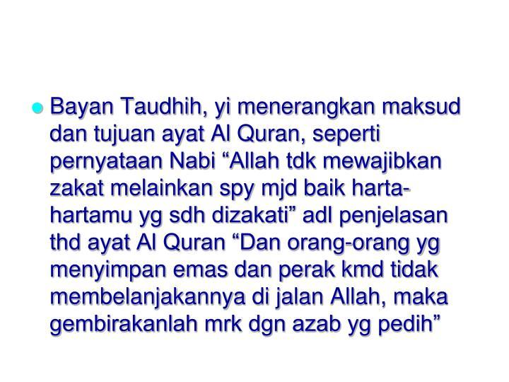 """Bayan Taudhih, yi menerangkan maksud dan tujuan ayat Al Quran, seperti pernyataan Nabi """"Allah tdk mewajibkan zakat melainkan spy mjd baik harta-hartamu yg sdh dizakati"""" adl penjelasan thd ayat Al Quran """"Dan orang-orang yg menyimpan emas dan perak kmd tidak membelanjakannya di jalan Allah, maka gembirakanlah mrk dgn azab yg pedih"""""""