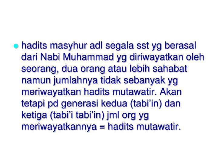 hadits masyhur adl segala sst yg berasal dari Nabi Muhammad yg diriwayatkan oleh seorang, dua orang atau lebih sahabat namun jumlahnya tidak sebanyak yg meriwayatkan hadits mutawatir. Akan tetapi pd generasi kedua (tabi'in) dan ketiga (tabi'i tabi'in) jml org yg meriwayatkannya = hadits mutawatir.