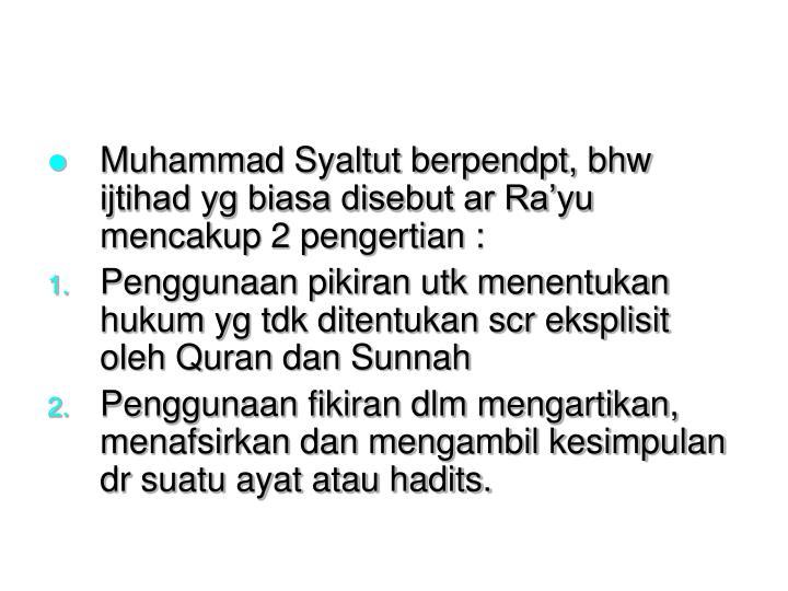 Muhammad Syaltut berpendpt, bhw ijtihad yg biasa disebut ar Ra'yu mencakup 2 pengertian :