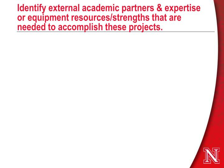 Identify external academic partners & expertise or equipment resources/strengths that are needed to accomplish these projects.