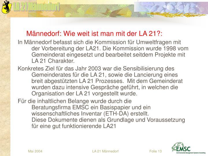 In Männedorf befasst sich die Kommission für Umweltfragen mit der Vorbereitung der LA21. Die Kommissionwurde 1998 vom Gemeinderat eingesetzt und bearbeitet seitdem Projekte mit LA 21 Charakter.