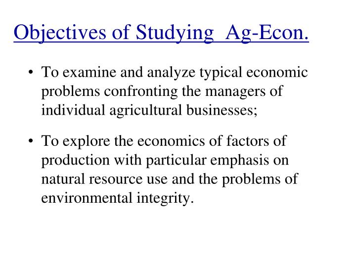Objectives of Studying  Ag-Econ.