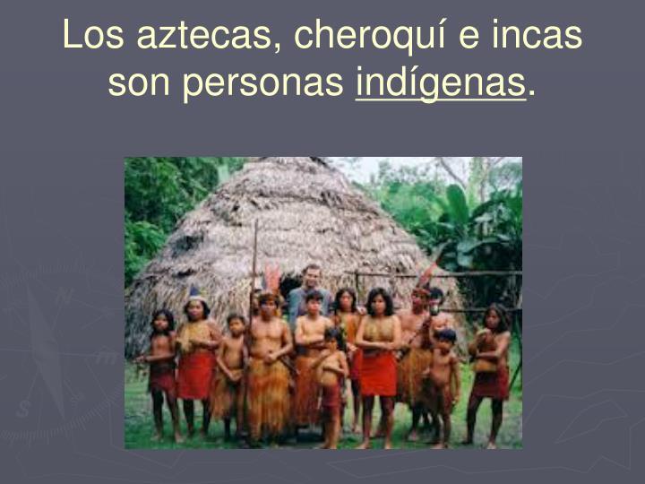 Los aztecas, cheroquí e incas son personas