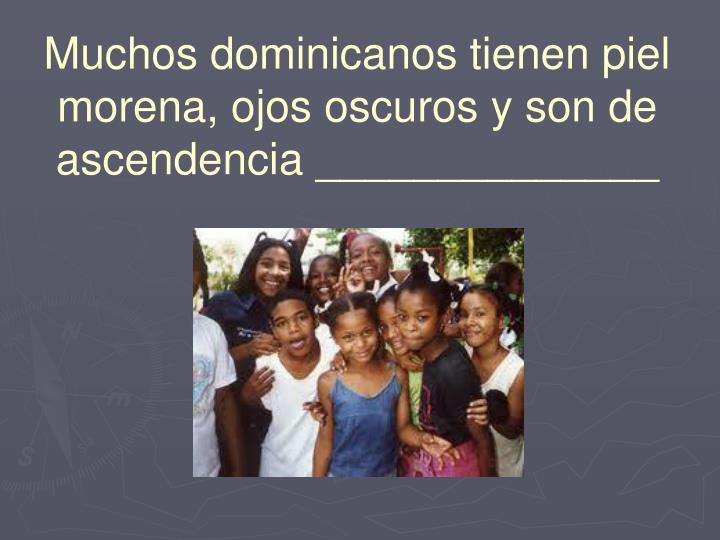Muchos dominicanos tienen piel morena, ojos oscuros y son de ascendencia ______________