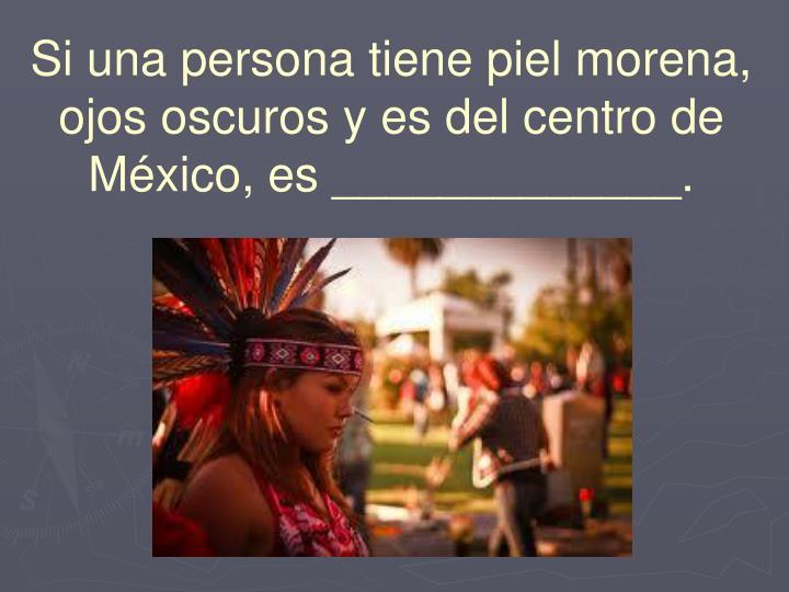 Si una persona tiene piel morena, ojos oscuros y es del centro de México, es _____________.