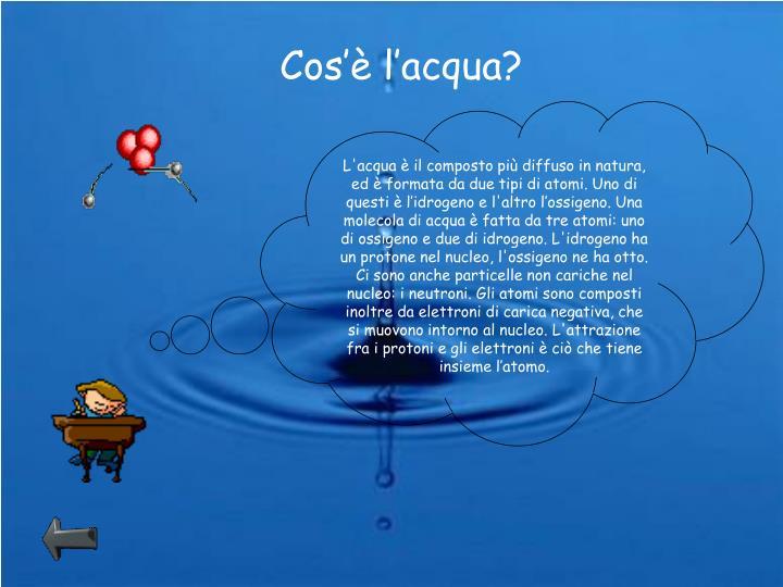 L'acqua è il composto più diffuso in natura, ed è formata da due tipi di atomi. Uno di questi è l'idrogeno e l'altro l'ossigeno. Una molecola di acqua è fatta da tre atomi: uno di ossigeno e due di idrogeno. L'idrogeno ha un protone nel nucleo, l'ossigeno ne ha otto. Ci sono anche particelle non cariche nel nucleo: i neutroni. Gli atomi sono composti inoltre da elettroni di carica negativa, che si muovono intorno al nucleo. L'attrazione fra i protoni e gli elettroni è ciò che tiene insieme l'atomo.