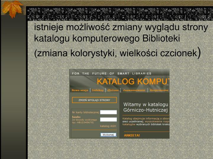 Dla osób z dysfunkcją narządu wzroku istnieje możliwość zmiany wyglądu strony katalogu komputerowego Biblioteki (zmiana kolorystyki, wielkości czcionek