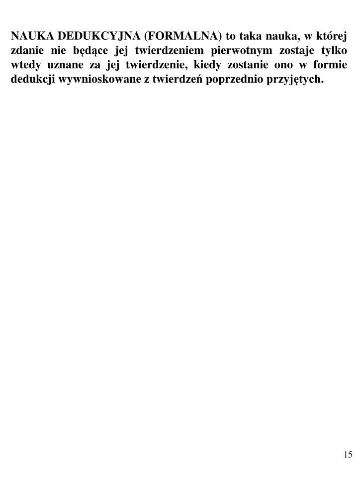 NAUKA DEDUKCYJNA (FORMALNA) to taka nauka, w której zdanie nie będące jej twierdzeniem pierwotnym zostaje tylko wtedy uznane za jej twierdzenie, kiedy zostanie ono w formie dedukcji wywnioskowane z twierdzeń poprzednio przyjętych.