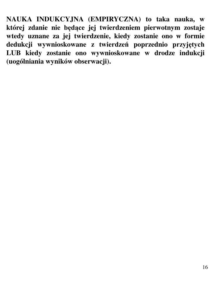 NAUKA INDUKCYJNA (EMPIRYCZNA) to taka nauka, w której zdanie nie będące jej twierdzeniem pierwotnym zostaje wtedy uznane za jej twierdzenie, kiedy zostanie ono w formie dedukcji wywnioskowane z twierdzeń poprzednio przyjętych LUB kiedy zostanie ono wywnioskowane w drodze indukcji (uogólniania wyników obserwacji).