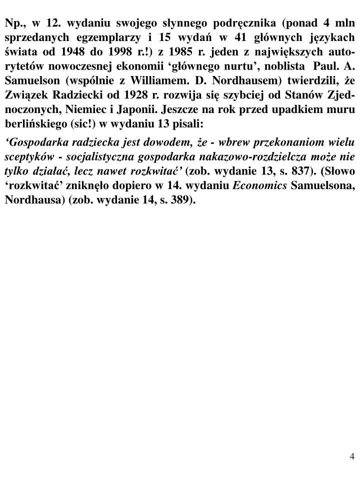Np., w 12. wydaniu swojego słynnego podręcznika (ponad 4 mln sprzedanych egzemplarzy i 15 wydań w 41 głównych językach świata od 1948 do 1998 r.!) z 1985 r. jeden z największych auto-rytetów nowoczesnej ekonomii 'głównego nurtu', noblista  Paul. A. Samuelson (wspólnie z Williamem. D. Nordhausem) twierdzili, że Związek Radziecki od 1928 r. rozwija się szybciej od Stanów Zjed-noczonych, Niemiec i Japonii. Jeszcze na rok przed upadkiem muru berlińskiego (sic!) w wydaniu 13 pisali: