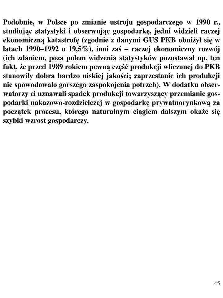 Podobnie, w Polsce po zmianie ustroju gospodarczego w 1990 r., studiując statystyki i obserwując gospodarkę, jedni widzieli raczej ekonomiczną katastrofę (zgodnie z danymi GUS PKB obniżył się w latach 1990–1992 o 19,5%), inni zaś – raczej ekonomiczny rozwój (ich zdaniem, poza polem widzenia statystyków pozostawał np. ten fakt, że przed 1989 rokiem pewną część produkcji wliczanej do PKB stanowiły dobra bardzo niskiej jakości; zaprzestanie ich produkcji nie spowodowało gorszego zaspokojenia potrzeb). W dodatku obser-watorzy ci uznawali spadek produkcji towarzyszący przemianie gos-podarki nakazowo-rozdzielczej w gospodarkę prywatnorynkową za początek procesu, którego naturalnym ciągiem dalszym okaże się szybki wzrost gospodarczy.
