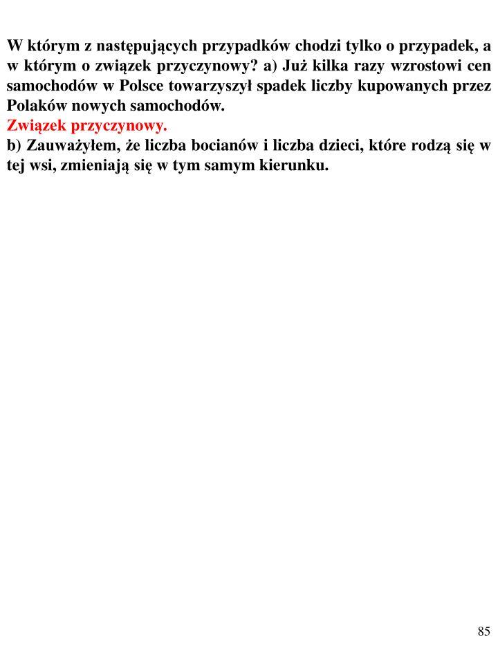 W którym z następujących przypadków chodzi tylko o przypadek, a w którym o związek przyczynowy? a) Już kilka razy wzrostowi cen samochodów w Polsce towarzyszył spadek liczby kupowanych przez Polaków nowych samochodów.