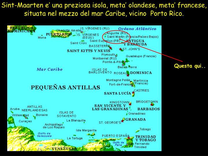 Sint-Maarten e' una preziosa isola, meta' olandese, meta' francese, situata nel mezzo del mar Caribe, vicino  Porto Rico.