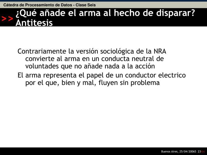 Contrariamente la versión sociológica de la NRA convierte al arma en un conducta neutral de voluntades que no añade nada a la acción