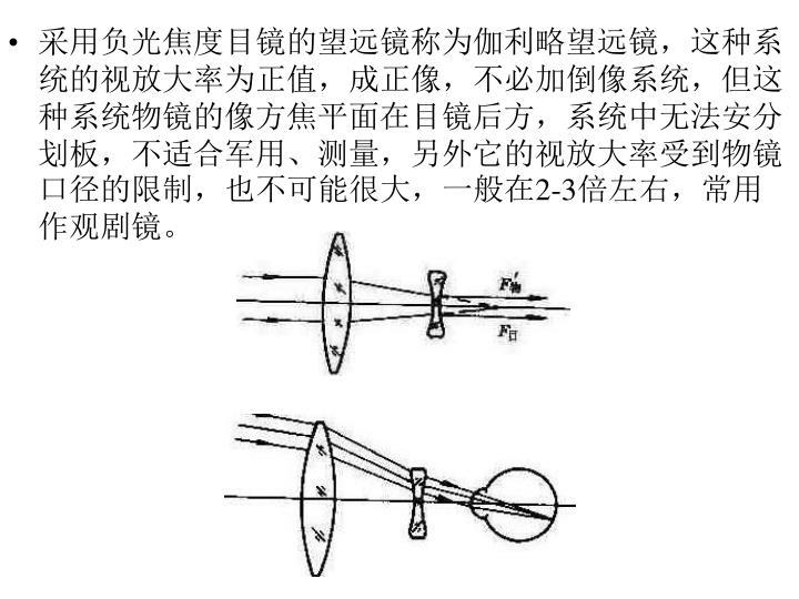 采用负光焦度目镜的望远镜称为伽利略望远镜,这种系统的视放大率为正值,成正像,不必加倒像系统,但这种系统物镜的像方焦平面在目镜后方,系统中无法安分划板,不适合军用、测量,另外它的视放大率受到物镜口径的限制,也不可能很大,一般在