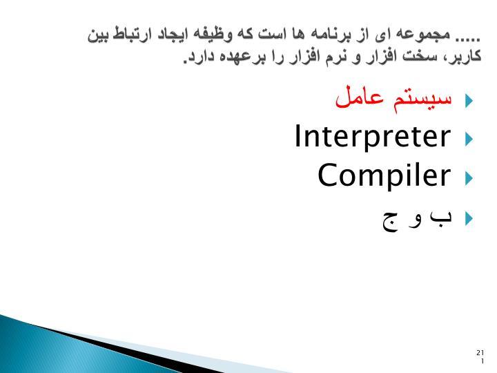 ..... مجموعه ای از برنامه ها است که وظیفه ایجاد ارتباط بین کاربر، سخت افزار و نرم افزار را برعهده دارد.