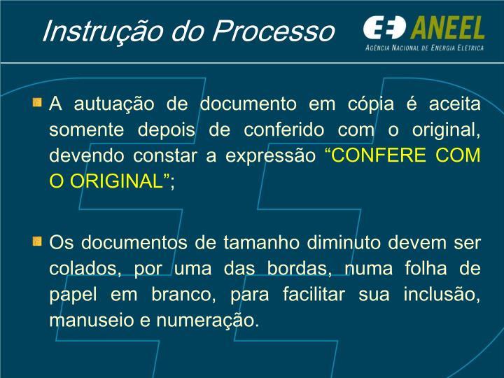 A autuação de documento em cópia é aceita somente depois de conferido com o original, devendo constar a expressão