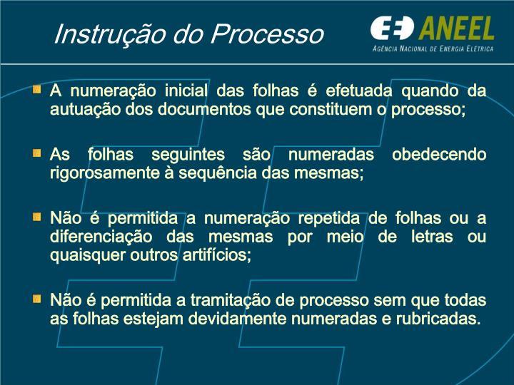 A numeração inicial das folhas é efetuada quando da autuação dos documentos que constituem o processo;