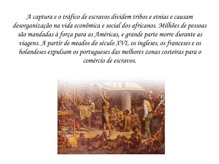 A captura e o tráfico de escravos dividem tribos e etnias e causam desorganização na vida econômica e social dos africanos. Milhões de pessoas são mandadas à força para as Américas, e grande parte morre durante as viagens. A partir de meados do século XVI, os ingleses, os franceses e os holandeses expulsam os portugueses das melhores zonas costeiras para o comércio de escravos.