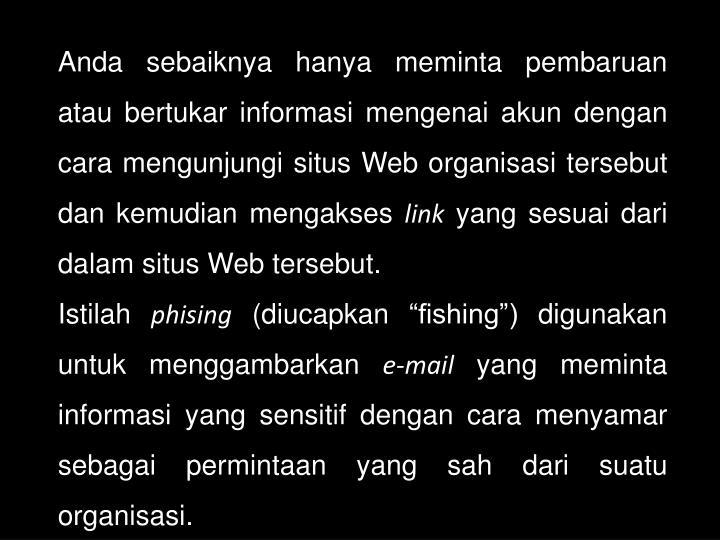 Anda sebaiknya hanya meminta pembaruan atau bertukar informasi mengenai akun dengan cara mengunjungi situs Web organisasi tersebut dan kemudian mengakses