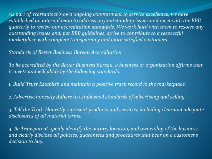 As part of Warrantech's own ongoing commitment to service excellence, we have established an internal team to address any outstanding issues and meet with the BBB quarterly to review our accreditation standards. We work hard with them to resolve any outstanding issues and, per BBB guidelines, strive to contribute to a respectful marketplace with complete transparency and more satisfied customers.