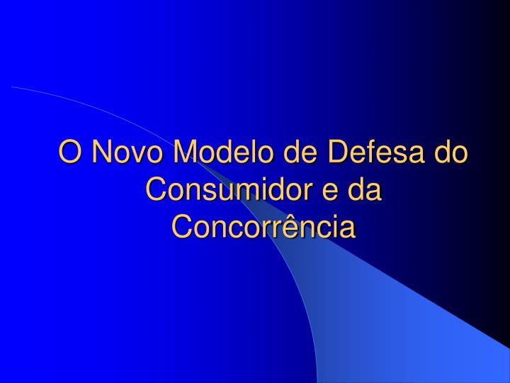 O Novo Modelo de Defesa do Consumidor e da Concorrência