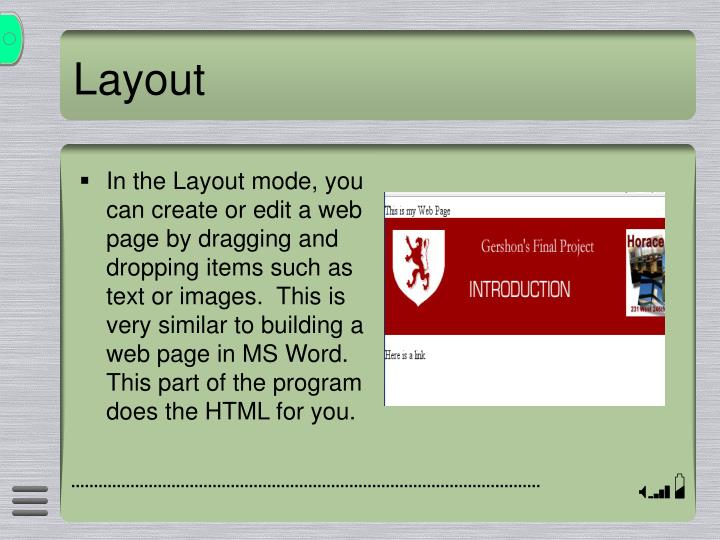 In the Layout mode, you can create or edit a web page by dragging and dropping items such as text or images.  This is very similar to building a web page in MS Word.  This part of the program does the HTML for you.