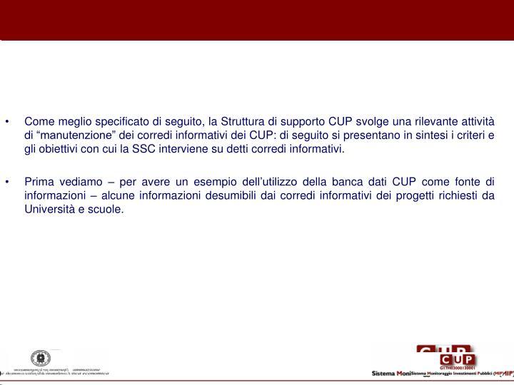 """Come meglio specificato di seguito, la Struttura di supporto CUP svolge una rilevante attività di """"manutenzione"""" dei corredi informativi dei CUP: di seguito si presentano in sintesi i criteri e gli obiettivi con cui la SSC interviene su detti corredi informativi."""