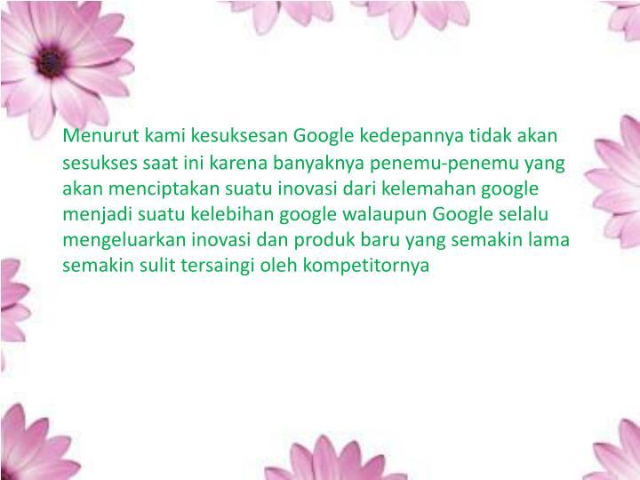 Menurut kami kesuksesan Google kedepannya tidak akan sesukses saat ini karena banyaknya penemu-penemu yang akan menciptakan suatu inovasi dari kelemahan google menjadi suatu kelebihan google walaupun Google selalu mengeluarkan inovasi dan produk baru yang semakin lama semakin sulit tersaingi oleh kompetitornya