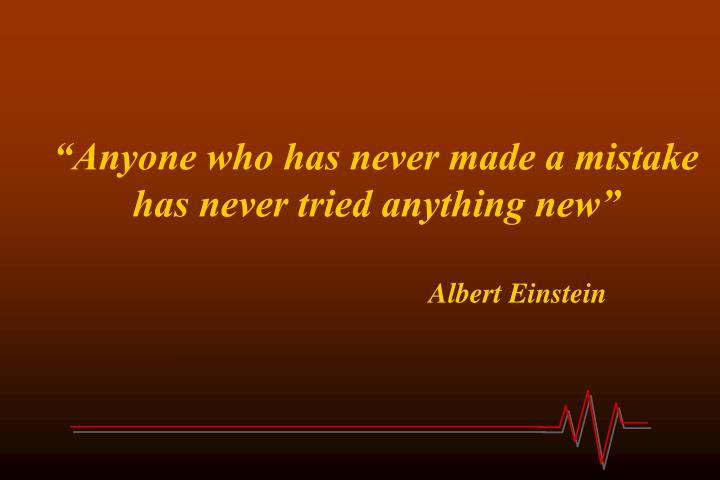 """Anyone who has never made a mistake has never tried anything new"""