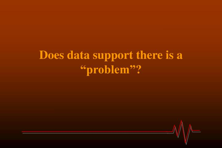 "Does data support there is a ""problem""?"