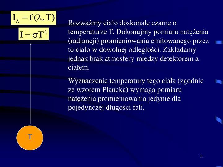 Rozważmy ciało doskonale czarne o temperaturze T. Dokonujmy pomiaru natężenia (radiancji) promieniowania emitowanego przez to ciało w dowolnej odległości. Zakładamy jednak brak atmosfery miedzy detektorem a ciałem.
