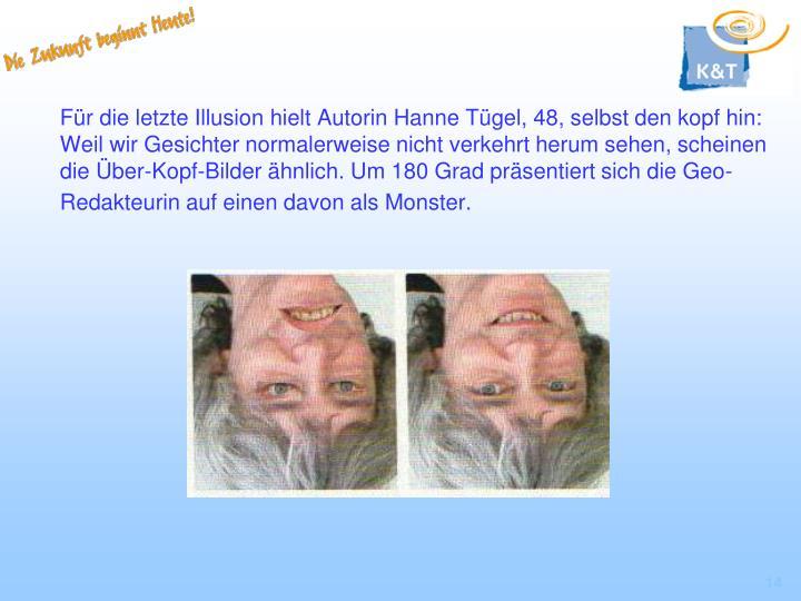 Für die letzte Illusion hielt Autorin Hanne Tügel, 48, selbst den kopf hin: Weil wir Gesichter normalerweise nicht verkehrt herum sehen, scheinen die Über-Kopf-Bilder ähnlich. Um 180 Grad präsentiert sich die Geo-Redakteurin auf einen davon als Monster.