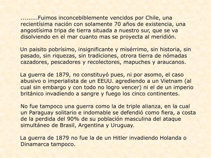 .........Fuimos inconcebiblemente vencidos por Chile, una recientísima nación con solamente 70 años de existencia, una angostísima tripa de tierra situada a nuestro sur, que se va disolviendo en el mar cuanto mas se proyecta al meridión.