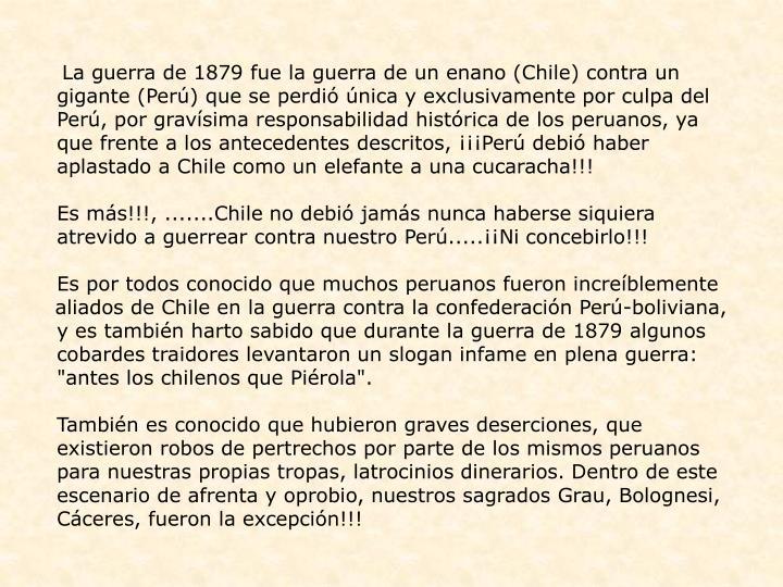 La guerra de 1879 fue la guerra de un enano (Chile) contra un gigante (Perú) que se perdió única y exclusivamente por culpa del Perú, por gravísima responsabilidad histórica de los peruanos, ya que frente a los antecedentes descritos, ¡¡¡Perú debió haber aplastado a Chile como un elefante a una cucaracha!!!