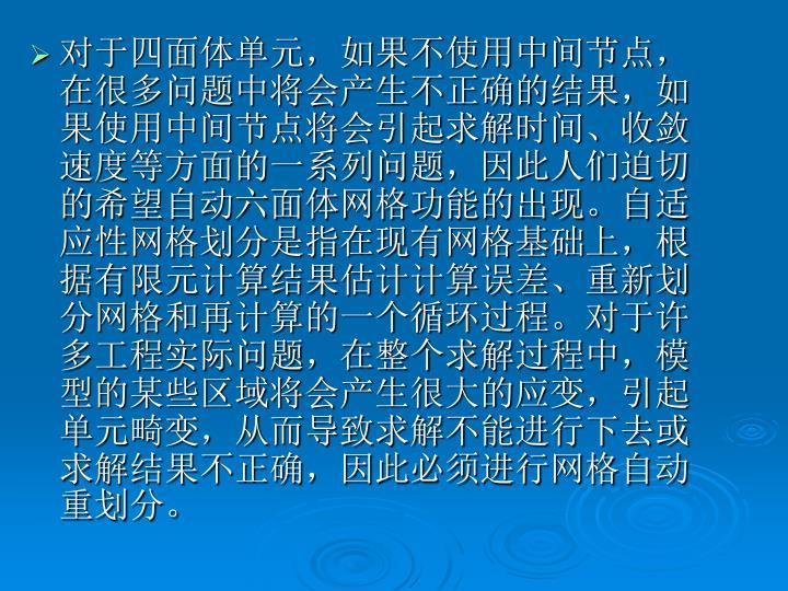 对于四面体单元,如果不使用中间节点,在很多问题中将会产生不正确的结果,如果使用中间节点将会引起求解时间、收敛速度等方面的一系列问题,因此人们迫切的希望自动六面体网格功能的出现。自适应性网格划分是指在现有网格基础上,根据有限元计算结果估计计算误差、重新划分网格和再计算的一个循环过程。对于许多工程实际问题,在整个求解过程中,模型的某些区域将会产生很大的应变,引起单元畸变,从而导致求解不能进行下去或求解结果不正确,因此必须进行网格自动重划分。