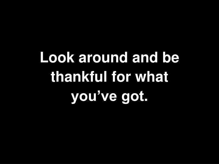 Look around and be thankful for what you've got
